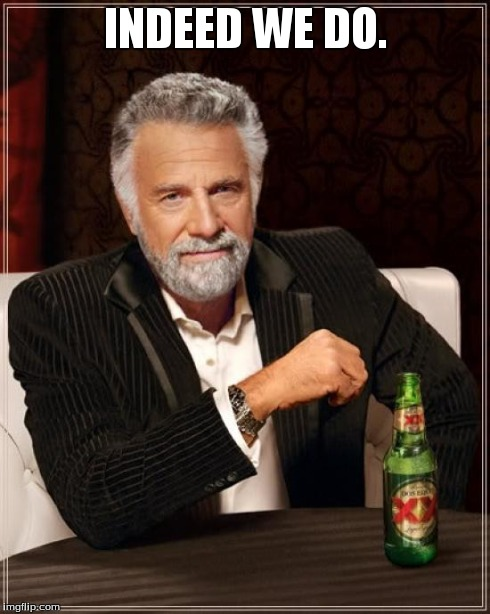 The Most Interesting Man In The World Meme | INDEED WE DO. | image tagged in memes,the most interesting man in the world | made w/ Imgflip meme maker
