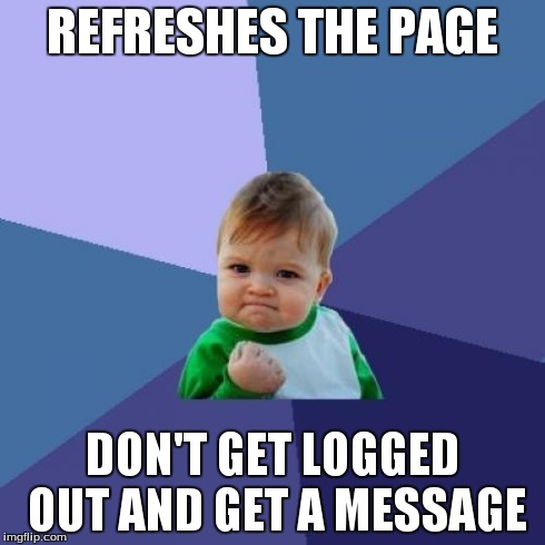 Success Kid Meme | REFRESHES THE PAGE DON'T GET LOGGED OUT AND GET A MESSAGE | image tagged in memes,success kid | made w/ Imgflip meme maker