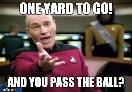 Picard Wtf | ONE YARD TO GO! AND YOU PASS THE BALL? | image tagged in memes,picard wtf,lynch,super bowl,seahawks,run the ball | made w/ Imgflip meme maker