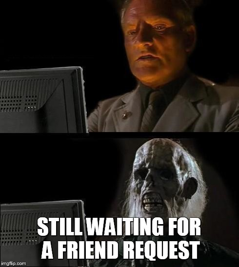 Ill Just Wait Here Meme | STILL WAITING FOR A FRIEND REQUEST | image tagged in memes,ill just wait here | made w/ Imgflip meme maker