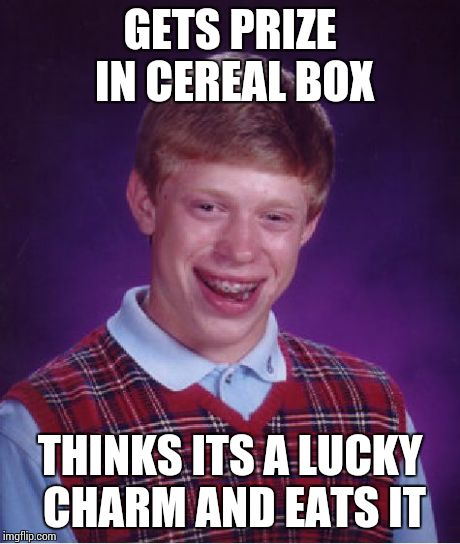 Bad Luck Brian Meme | GETS PRIZE IN CEREAL BOX THINKS ITS A LUCKY CHARM AND EATS IT | image tagged in memes,bad luck brian | made w/ Imgflip meme maker