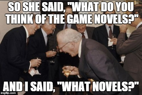 "Laughing Men In Suits Meme | SO SHE SAID, ""WHAT DO YOU THINK OF THE GAME NOVELS?"" AND I SAID, ""WHAT NOVELS?"" 