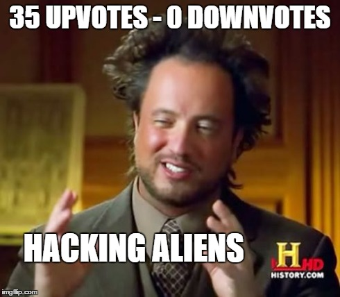 Ancient Aliens Meme | 35 UPVOTES - 0 DOWNVOTES HACKING ALIENS | image tagged in memes,ancient aliens | made w/ Imgflip meme maker