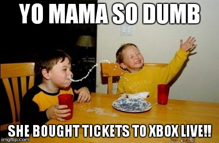 Yo Mamas So Fat Meme | YO MAMA SO DUMB SHE BOUGHT TICKETS TO XBOX LIVE!! | image tagged in memes,yo mamas so fat | made w/ Imgflip meme maker