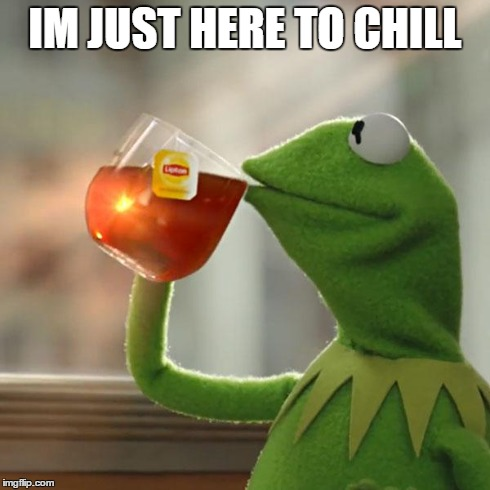 But Thats None Of My Business Meme | IM JUST HERE TO CHILL | image tagged in memes,but thats none of my business,kermit the frog | made w/ Imgflip meme maker