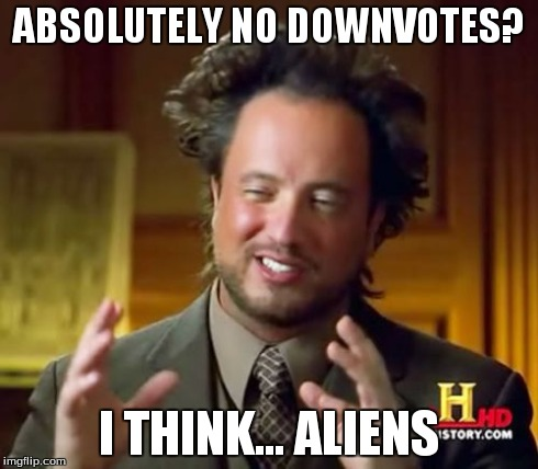Ancient Aliens Meme | ABSOLUTELY NO DOWNVOTES? I THINK... ALIENS | image tagged in memes,ancient aliens | made w/ Imgflip meme maker
