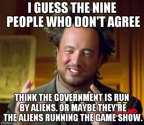Ancient Aliens Meme | I GUESS THE NINE PEOPLE WHO DON'T AGREE THINK THE GOVERNMENT IS RUN BY ALIENS. OR MAYBE THEY'RE THE ALIENS RUNNING THE GAME SHOW. | image tagged in memes,ancient aliens | made w/ Imgflip meme maker