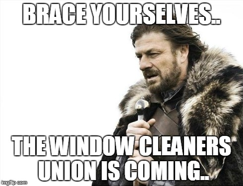 Brace Yourselves X is Coming Meme | BRACE YOURSELVES.. THE WINDOW CLEANERS UNION IS COMING.. | image tagged in memes,brace yourselves x is coming | made w/ Imgflip meme maker