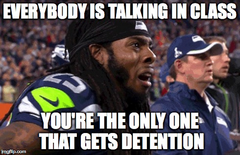 EVERYBODY IS TALKING IN CLASS YOU'RE THE ONLY ONE THAT GETS DETENTION | image tagged in sports,comedy,superbowl,richard sherman saaaad | made w/ Imgflip meme maker