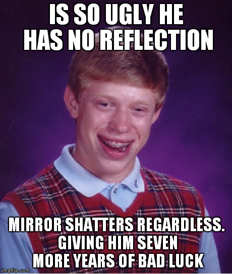Bad Luck Brian Meme | IS SO UGLY HE HAS NO REFLECTION MIRROR SHATTERS REGARDLESS. GIVING HIM SEVEN MORE YEARS OF BAD LUCK | image tagged in memes,bad luck brian | made w/ Imgflip meme maker