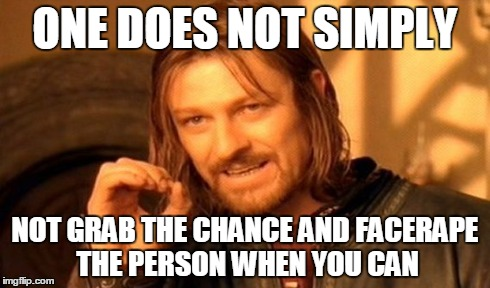 One Does Not Simply Meme | ONE DOES NOT SIMPLY NOT GRAB THE CHANCE AND FACERAPE THE PERSON WHEN YOU CAN | image tagged in memes,one does not simply | made w/ Imgflip meme maker