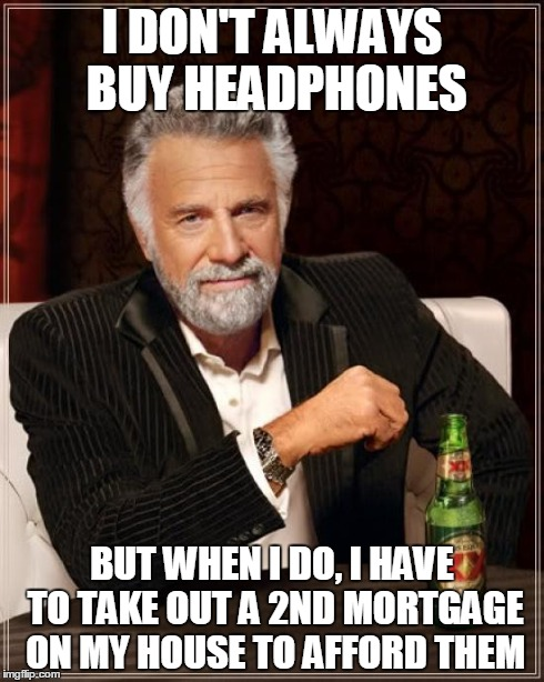 The Most Interesting Man In The World Meme | I DON'T ALWAYS BUY HEADPHONES BUT WHEN I DO, I HAVE TO TAKE OUT A 2ND MORTGAGE ON MY HOUSE TO AFFORD THEM | image tagged in memes,the most interesting man in the world | made w/ Imgflip meme maker