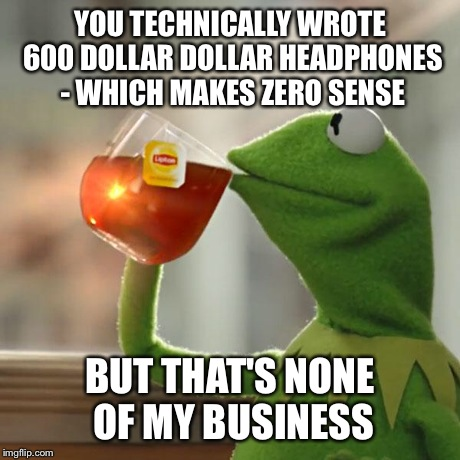 But Thats None Of My Business Meme | YOU TECHNICALLY WROTE 600 DOLLAR DOLLAR HEADPHONES - WHICH MAKES ZERO SENSE BUT THAT'S NONE OF MY BUSINESS | image tagged in memes,but thats none of my business,kermit the frog | made w/ Imgflip meme maker