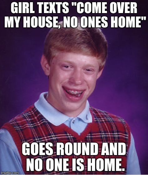 "Bad Luck Brian Meme | GIRL TEXTS ""COME OVER MY HOUSE, NO ONES HOME"" GOES ROUND AND NO ONE IS HOME. 