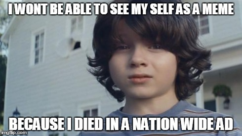nation wide your kid died | I WONT BE ABLE TO SEE MY SELF AS A MEME BECAUSE I DIED IN A NATION WIDE AD | image tagged in nation wide your kid died | made w/ Imgflip meme maker
