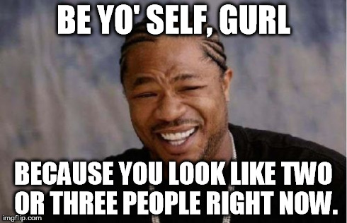 Yo Dawg Heard You Meme | BE YO' SELF, GURL BECAUSE YOU LOOK LIKE TWO OR THREE PEOPLE RIGHT NOW. | image tagged in memes,yo dawg heard you | made w/ Imgflip meme maker
