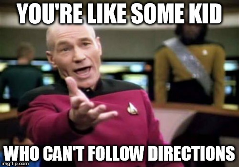 Picard Wtf Meme | YOU'RE LIKE SOME KID WHO CAN'T FOLLOW DIRECTIONS | image tagged in memes,picard wtf | made w/ Imgflip meme maker