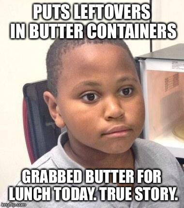 Minor Mistake Marvin Meme | PUTS LEFTOVERS IN BUTTER CONTAINERS GRABBED BUTTER FOR LUNCH TODAY. TRUE STORY. | image tagged in memes,minor mistake marvin | made w/ Imgflip meme maker