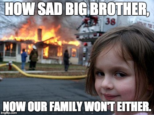 Disaster Girl Meme | HOW SAD BIG BROTHER, NOW OUR FAMILY WON'T EITHER. | image tagged in memes,disaster girl | made w/ Imgflip meme maker