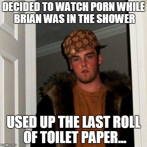 Scumbag Steve Meme | DECIDED TO WATCH PORN WHILE BRIAN WAS IN THE SHOWER USED UP THE LAST ROLL OF TOILET PAPER... | image tagged in memes,scumbag steve | made w/ Imgflip meme maker