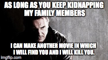 I Will Find You And Kill You | AS LONG AS YOU KEEP KIDNAPPING MY FAMILY MEMBERS I CAN MAKE ANOTHER MOVIE IN WHICH I WILL FIND YOU AND I WILL KILL YOU. | image tagged in memes,i will find you and kill you | made w/ Imgflip meme maker
