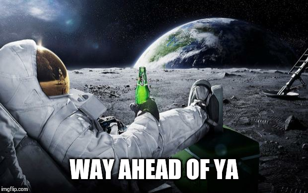 WAY AHEAD OF YA | image tagged in outta this world | made w/ Imgflip meme maker