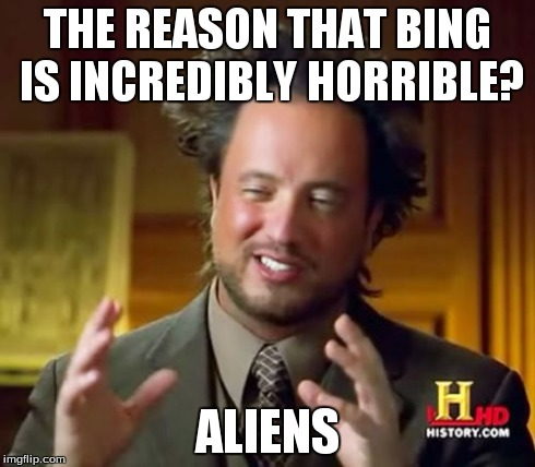 Ancient Aliens Meme | THE REASON THAT BING IS INCREDIBLY HORRIBLE? ALIENS | image tagged in memes,ancient aliens | made w/ Imgflip meme maker