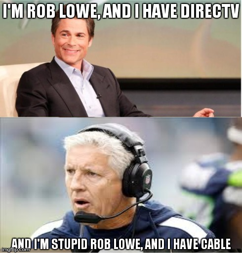 Rob Lowe | I'M ROB LOWE, AND I HAVE DIRECTV AND I'M STUPID ROB LOWE, AND I HAVE CABLE | image tagged in superbowl,funny,seahawks | made w/ Imgflip meme maker