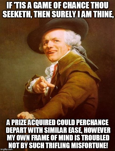 Ace of Spades | IF 'TIS A GAME OF CHANCE THOU SEEKETH, THEN SURELY I AM THINE, A PRIZE ACQUIRED COULD PERCHANCE DEPART WITH SIMILAR EASE, HOWEVER MY OWN FRA | image tagged in memes,joseph ducreux | made w/ Imgflip meme maker