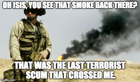 oh isis :3 | OH ISIS, YOU SEE THAT SMOKE BACK THERE? THAT WAS THE LAST TERRORIST SCUM THAT CROSSED ME. | image tagged in america,'murica,isis,badass | made w/ Imgflip meme maker