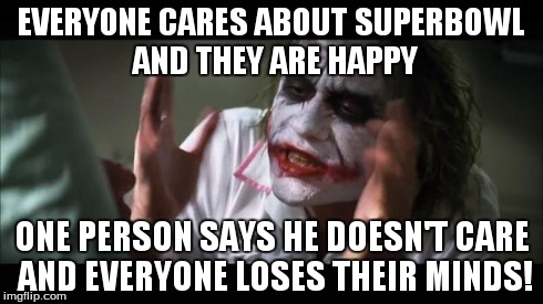 And everybody loses their minds Meme | EVERYONE CARES ABOUT SUPERBOWL AND THEY ARE HAPPY ONE PERSON SAYS HE DOESN'T CARE AND EVERYONE LOSES THEIR MINDS! | image tagged in memes,and everybody loses their minds | made w/ Imgflip meme maker