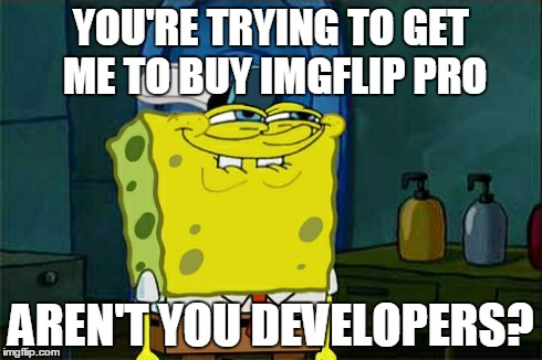 Dont You Squidward Meme | YOU'RE TRYING TO GET ME TO BUY IMGFLIP PRO AREN'T YOU DEVELOPERS? | image tagged in memes,dont you squidward | made w/ Imgflip meme maker