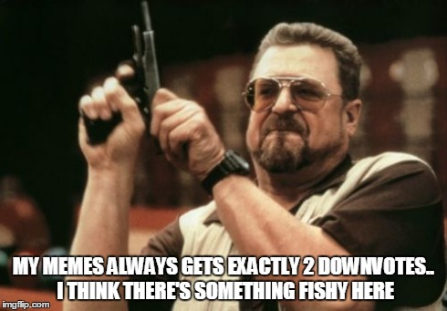 Am I The Only One Around Here Meme | MY MEMES ALWAYS GETS EXACTLY 2 DOWNVOTES.. I THINK THERE'S SOMETHING FISHY HERE | image tagged in memes,am i the only one around here | made w/ Imgflip meme maker