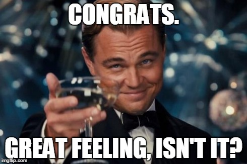 Leonardo Dicaprio Cheers Meme | CONGRATS. GREAT FEELING, ISN'T IT? | image tagged in memes,leonardo dicaprio cheers | made w/ Imgflip meme maker