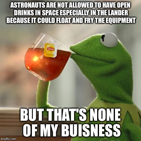 But Thats None Of My Business Meme | ASTRONAUTS ARE NOT ALLOWED TO HAVE OPEN DRINKS IN SPACE ESPECIALLY IN THE LANDER BECAUSE IT COULD FLOAT AND FRY THE EQUIPMENT BUT THAT'S NON | image tagged in memes,but thats none of my business,kermit the frog | made w/ Imgflip meme maker
