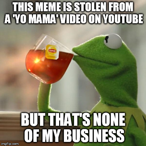 But Thats None Of My Business Meme | THIS MEME IS STOLEN FROM A 'YO MAMA' VIDEO ON YOUTUBE BUT THAT'S NONE OF MY BUSINESS | image tagged in memes,but thats none of my business,kermit the frog | made w/ Imgflip meme maker