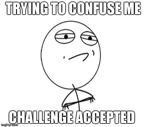 TRYING TO CONFUSE ME CHALLENGE ACCEPTED | made w/ Imgflip meme maker