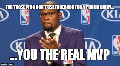 You The Real MVP | FOR THOSE WHO DON'T USE FACEBOOK FOR A PUBLIC DIARY... ...YOU THE REAL MVP | image tagged in memes,you the real mvp | made w/ Imgflip meme maker