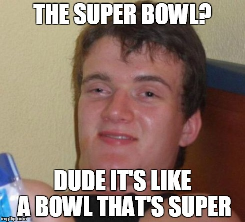 10 Guy Meme | THE SUPER BOWL? DUDE IT'S LIKE A BOWL THAT'S SUPER | image tagged in memes,10 guy | made w/ Imgflip meme maker