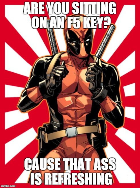 Deadpool Pick Up Lines | ARE YOU SITTING ON AN F5 KEY? CAUSE THAT ASS IS REFRESHING | image tagged in memes,deadpool pick up lines | made w/ Imgflip meme maker