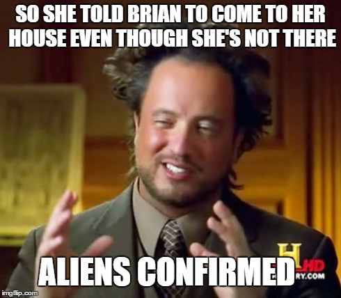 Ancient Aliens Meme | SO SHE TOLD BRIAN TO COME TO HER HOUSE EVEN THOUGH SHE'S NOT THERE ALIENS CONFIRMED | image tagged in memes,ancient aliens | made w/ Imgflip meme maker