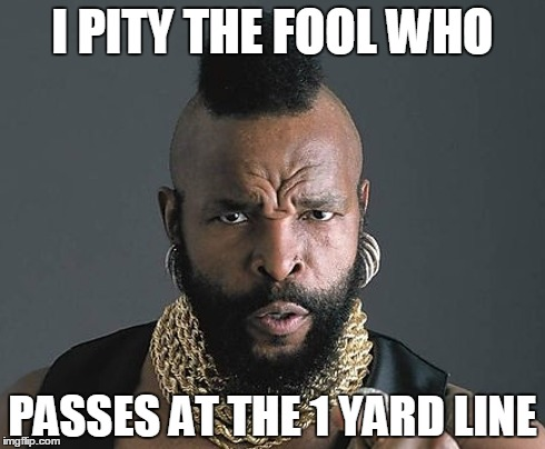 I PITY THE FOOL WHO PASSES AT THE 1 YARD LINE | image tagged in funny | made w/ Imgflip meme maker