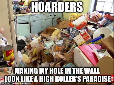 Hoarders | HOARDERS MAKING MY HOLE IN THE WALL LOOK LIKE A HIGH ROLLER'S PARADISE | image tagged in hoarders,paradise,hole in the wall,high roller | made w/ Imgflip meme maker