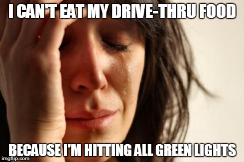 First World Problems Meme | I CAN'T EAT MY DRIVE-THRU FOOD BECAUSE I'M HITTING ALL GREEN LIGHTS | image tagged in memes,first world problems,AdviceAnimals | made w/ Imgflip meme maker