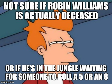 Jumanji Reference | NOT SURE IF ROBIN WILLIAMS IS ACTUALLY DECEASED OR IF HE'S IN THE JUNGLE WAITING FOR SOMEONE TO ROLL A 5 OR AN 8 | image tagged in memes,futurama fry | made w/ Imgflip meme maker