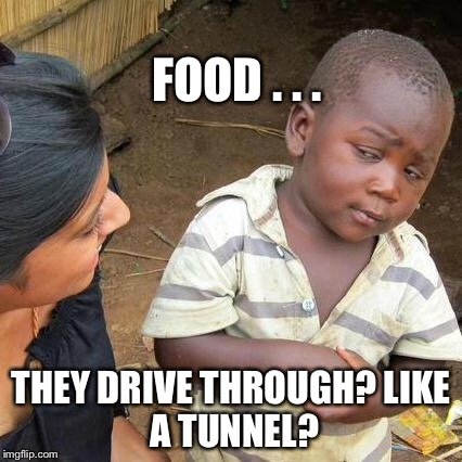 Third World Skeptical Kid Meme | FOOD . . . THEY DRIVE THROUGH? LIKE A TUNNEL? | image tagged in memes,third world skeptical kid | made w/ Imgflip meme maker
