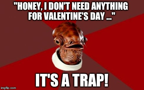 "Admiral Ackbar Relationship Expert | ""HONEY, I DON'T NEED ANYTHING FOR VALENTINE'S DAY ..."" IT'S A TRAP! 