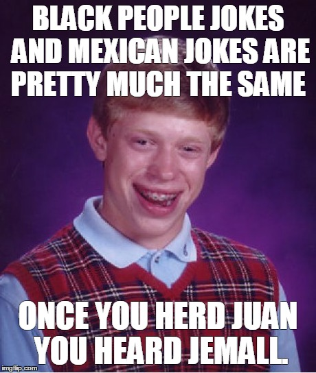 Bad Luck Brian Meme | BLACK PEOPLE JOKES AND MEXICAN JOKES ARE PRETTY MUCH THE SAME ONCE YOU HERD JUAN YOU HEARD JEMALL. | image tagged in memes,bad luck brian | made w/ Imgflip meme maker