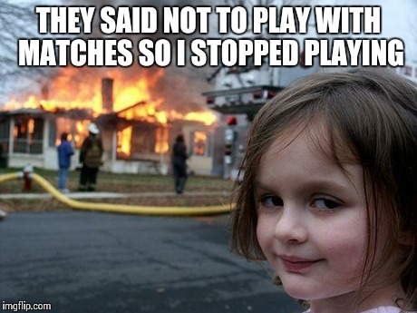 Disaster Girl Meme | THEY SAID NOT TO PLAY WITH MATCHES SO I STOPPED PLAYING | image tagged in memes,disaster girl | made w/ Imgflip meme maker