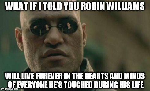 Matrix Morpheus Meme | WHAT IF I TOLD YOU ROBIN WILLIAMS WILL LIVE FOREVER IN THE HEARTS AND MINDS OF EVERYONE HE'S TOUCHED DURING HIS LIFE | image tagged in memes,matrix morpheus | made w/ Imgflip meme maker
